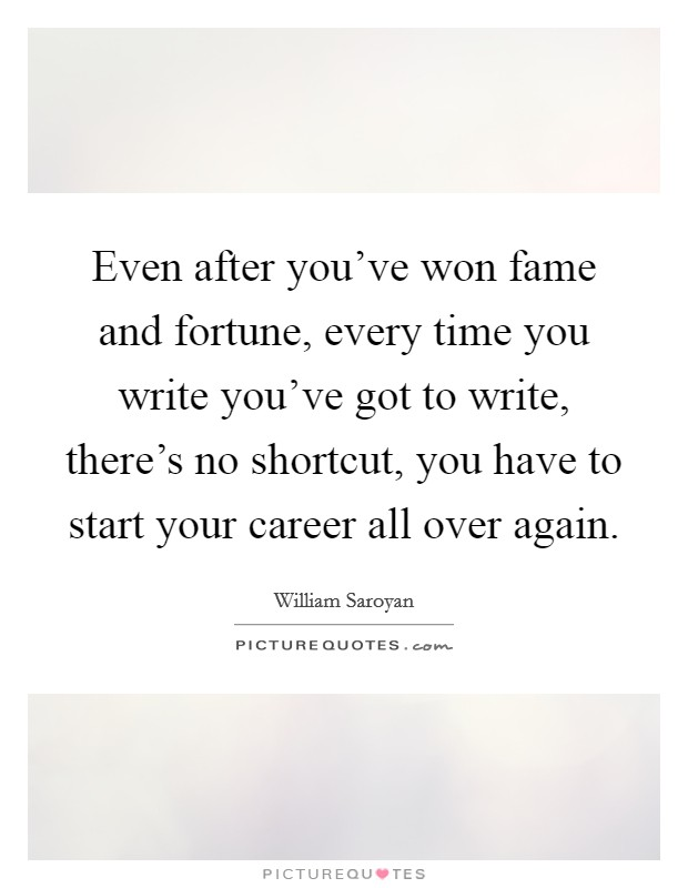 Even after you've won fame and fortune, every time you write you've got to write, there's no shortcut, you have to start your career all over again. Picture Quote #1