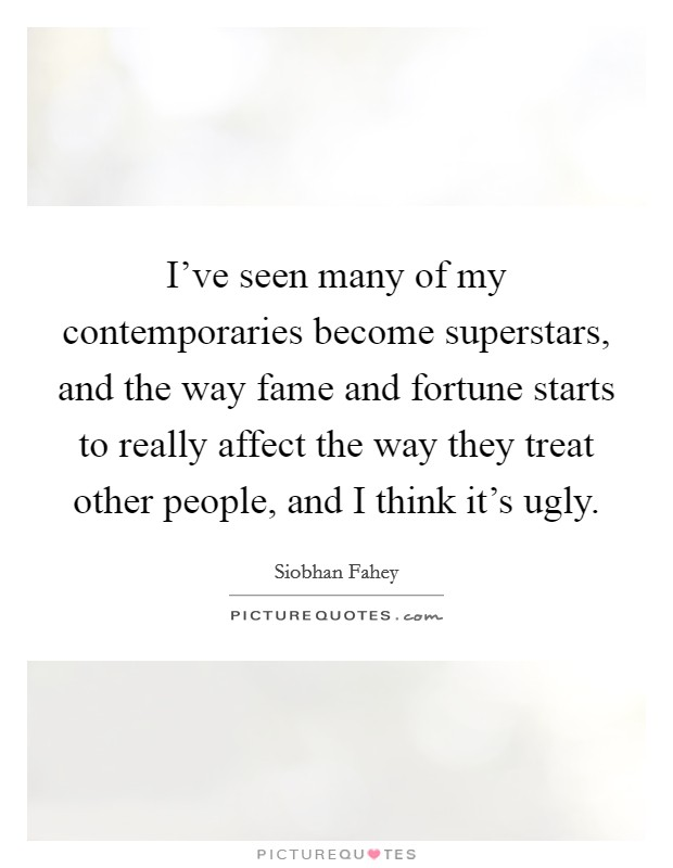 I've seen many of my contemporaries become superstars, and the way fame and fortune starts to really affect the way they treat other people, and I think it's ugly Picture Quote #1