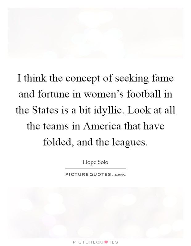 I think the concept of seeking fame and fortune in women's football in the States is a bit idyllic. Look at all the teams in America that have folded, and the leagues. Picture Quote #1