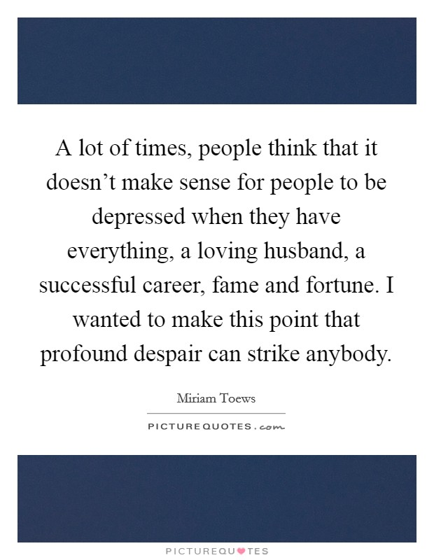 A lot of times, people think that it doesn't make sense for people to be depressed when they have everything, a loving husband, a successful career, fame and fortune. I wanted to make this point that profound despair can strike anybody Picture Quote #1