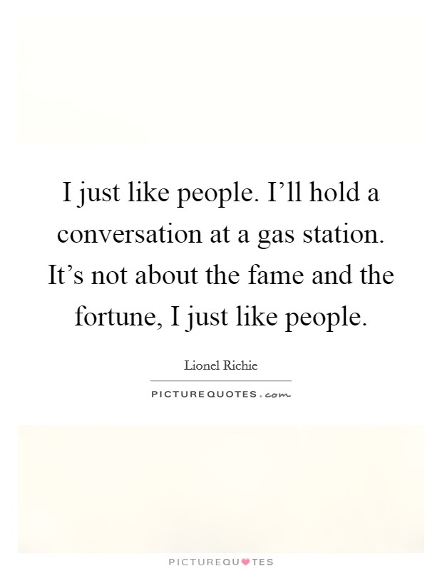 I just like people. I'll hold a conversation at a gas station. It's not about the fame and the fortune, I just like people Picture Quote #1