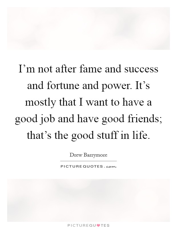 I'm not after fame and success and fortune and power. It's mostly that I want to have a good job and have good friends; that's the good stuff in life Picture Quote #1