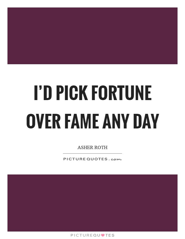 I'd pick fortune over fame any day Picture Quote #1