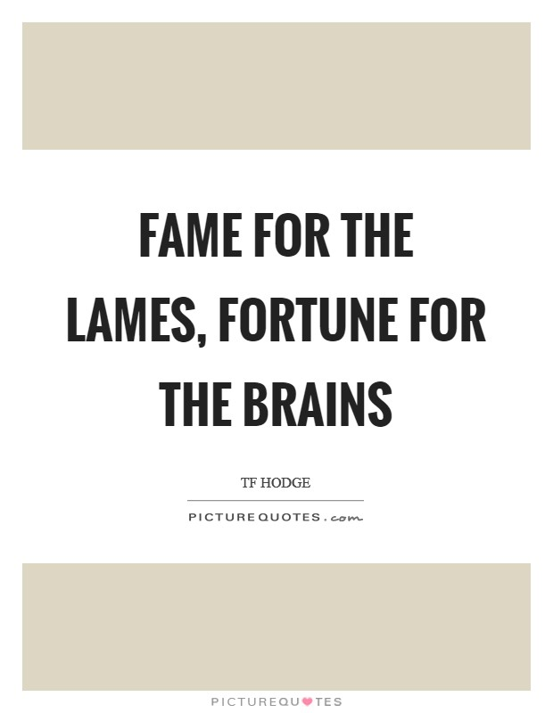 Fame for the lames, fortune for the brains Picture Quote #1