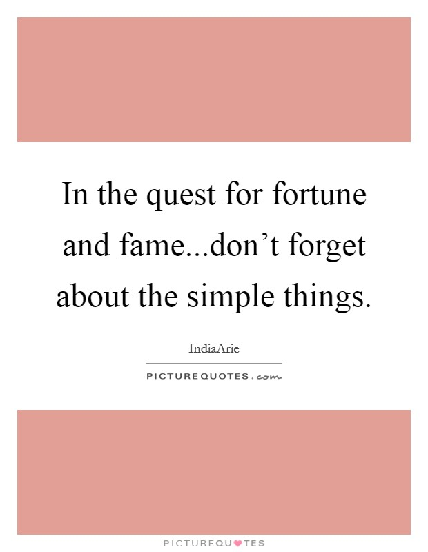 In the quest for fortune and fame...don't forget about the simple things Picture Quote #1