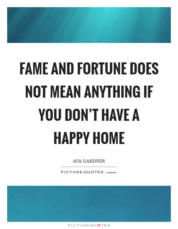 Fame and fortune does not mean anything if you don't have a happy home Picture Quote #1