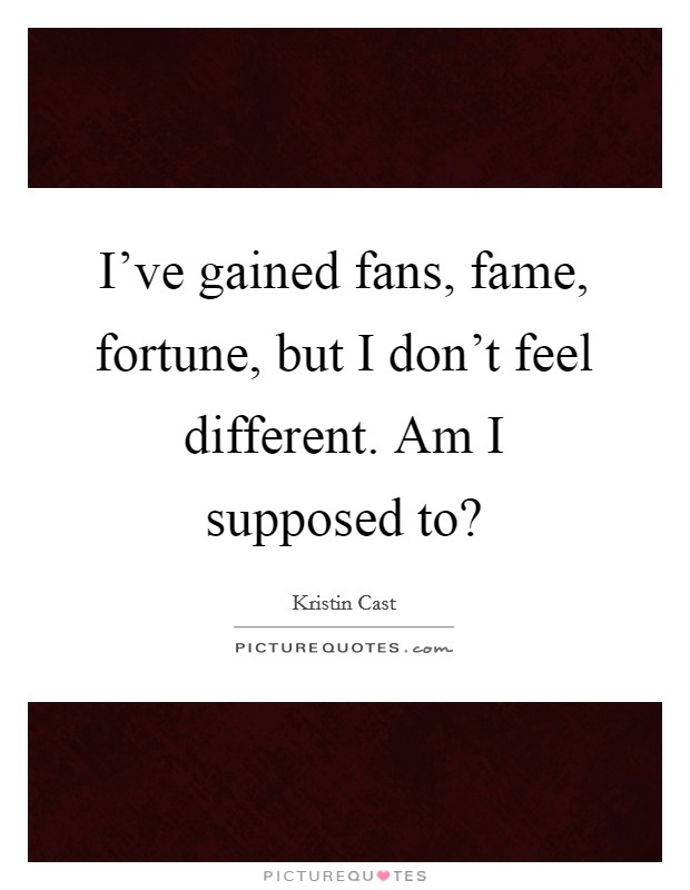 I've gained fans, fame, fortune, but I don't feel different. Am I supposed to? Picture Quote #1