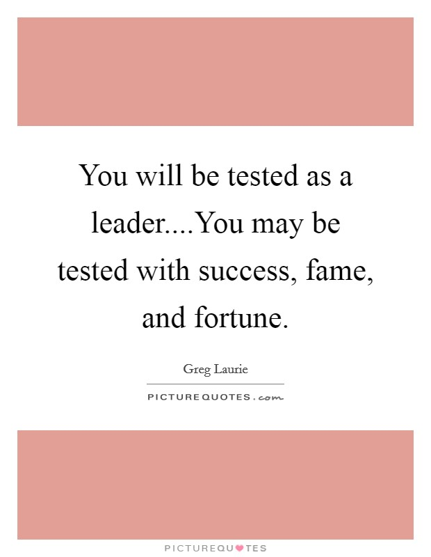 You will be tested as a leader....You may be tested with success, fame, and fortune Picture Quote #1