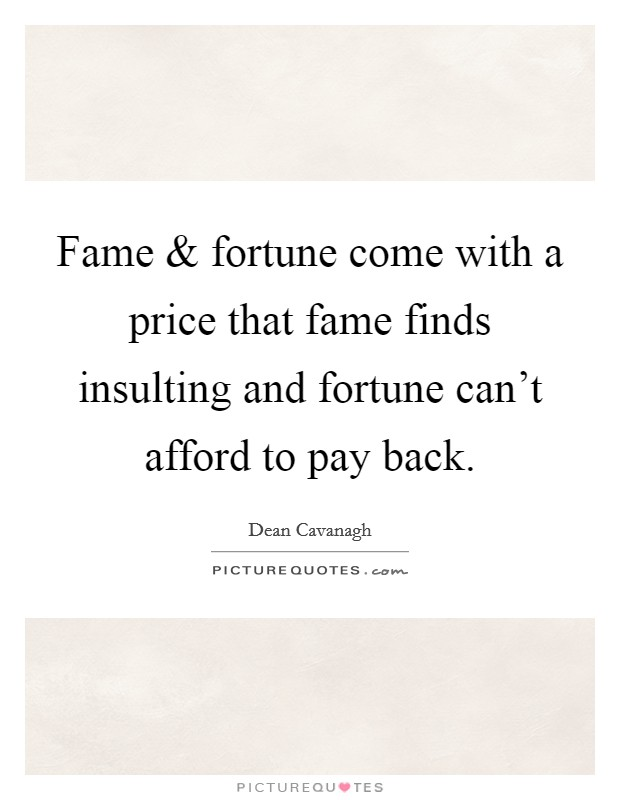 Fame and fortune come with a price that fame finds insulting and fortune can't afford to pay back Picture Quote #1