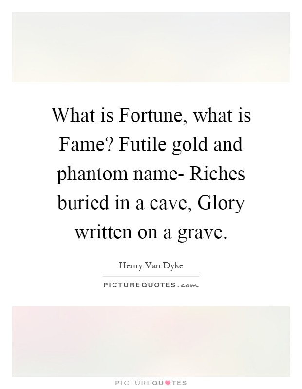 What is Fortune, what is Fame? Futile gold and phantom name- Riches buried in a cave, Glory written on a grave Picture Quote #1