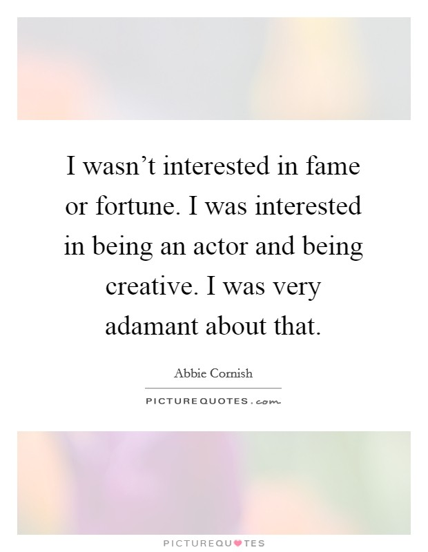 I wasn't interested in fame or fortune. I was interested in being an actor and being creative. I was very adamant about that Picture Quote #1