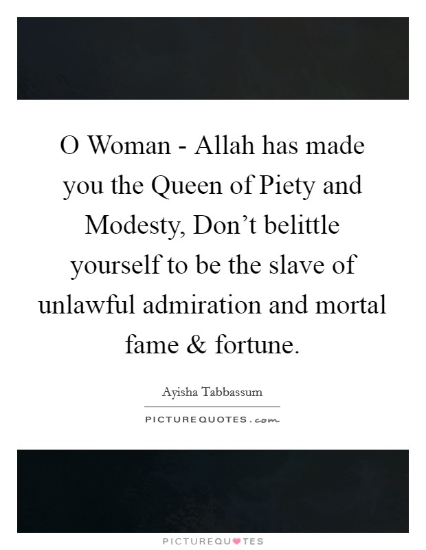 O Woman - Allah has made you the Queen of Piety and Modesty, Don't belittle yourself to be the slave of unlawful admiration and mortal fame and fortune Picture Quote #1