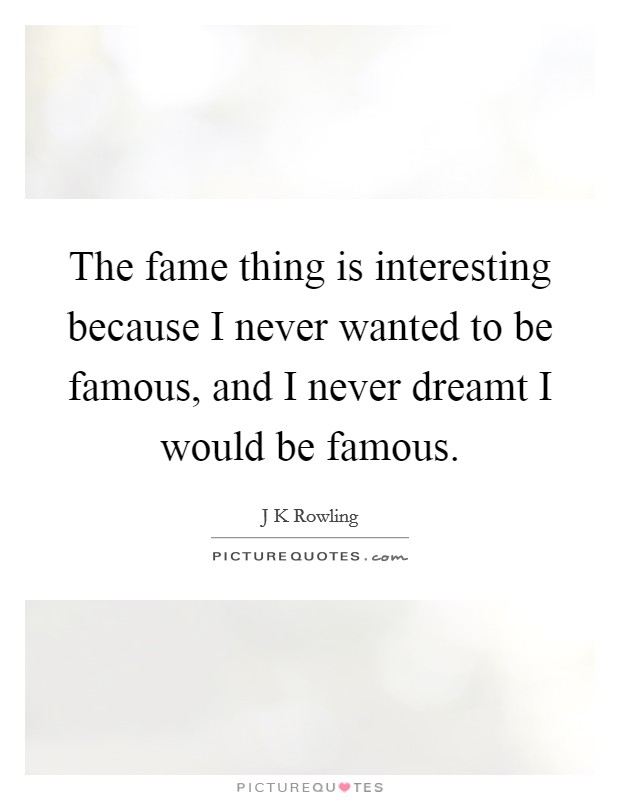 The fame thing is interesting because I never wanted to be famous, and I never dreamt I would be famous. Picture Quote #1