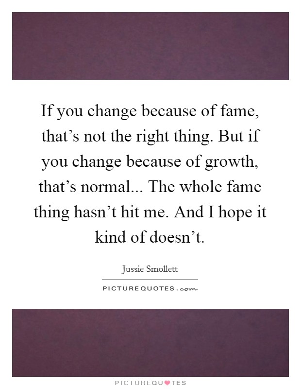 If you change because of fame, that's not the right thing. But if you change because of growth, that's normal... The whole fame thing hasn't hit me. And I hope it kind of doesn't Picture Quote #1