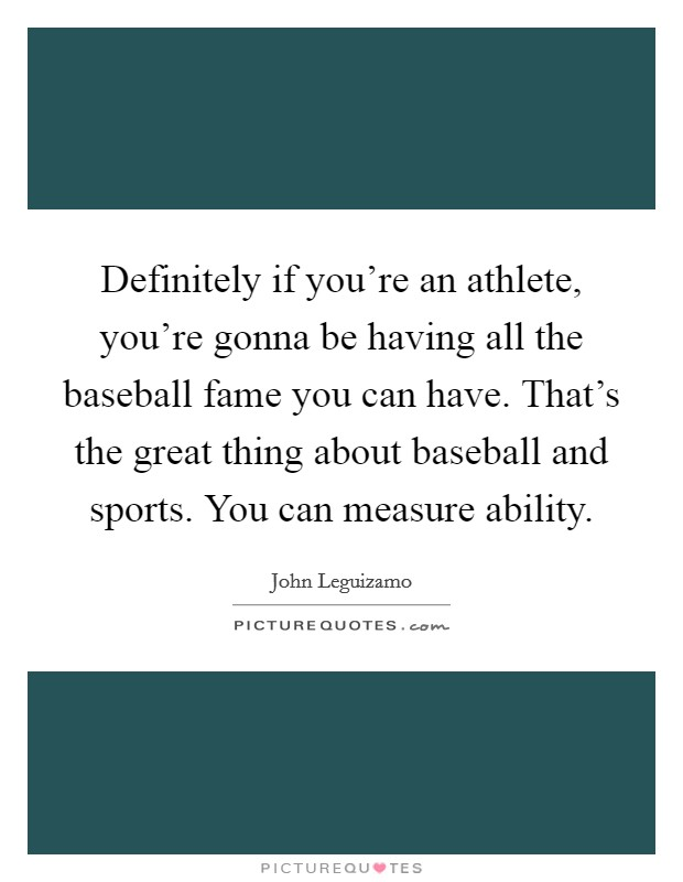 Definitely if you're an athlete, you're gonna be having all the baseball fame you can have. That's the great thing about baseball and sports. You can measure ability Picture Quote #1
