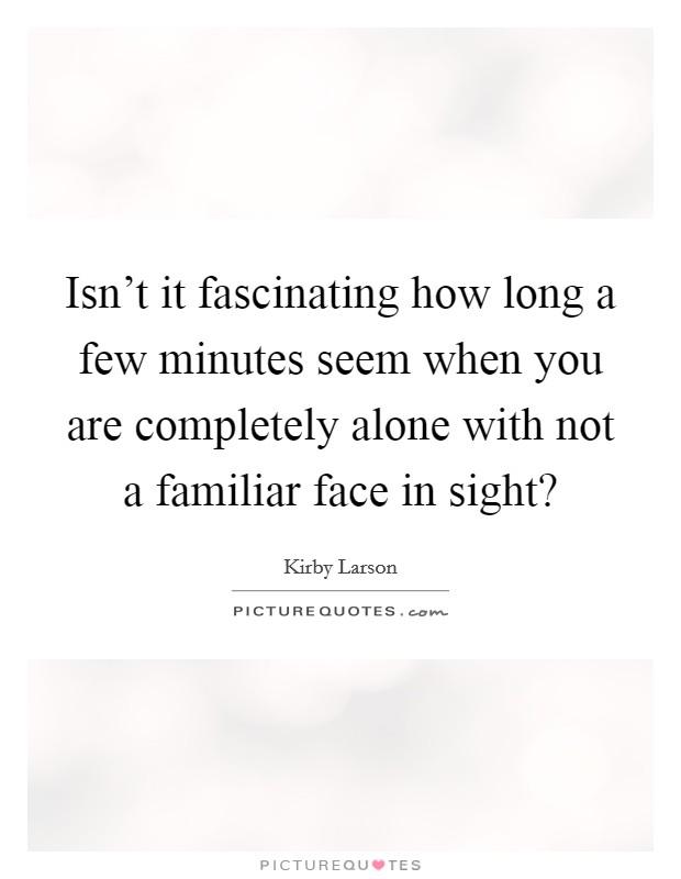 Isn't it fascinating how long a few minutes seem when you are completely alone with not a familiar face in sight? Picture Quote #1