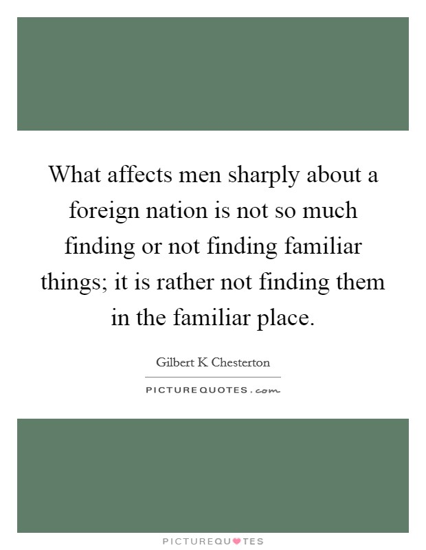 What affects men sharply about a foreign nation is not so much finding or not finding familiar things; it is rather not finding them in the familiar place Picture Quote #1
