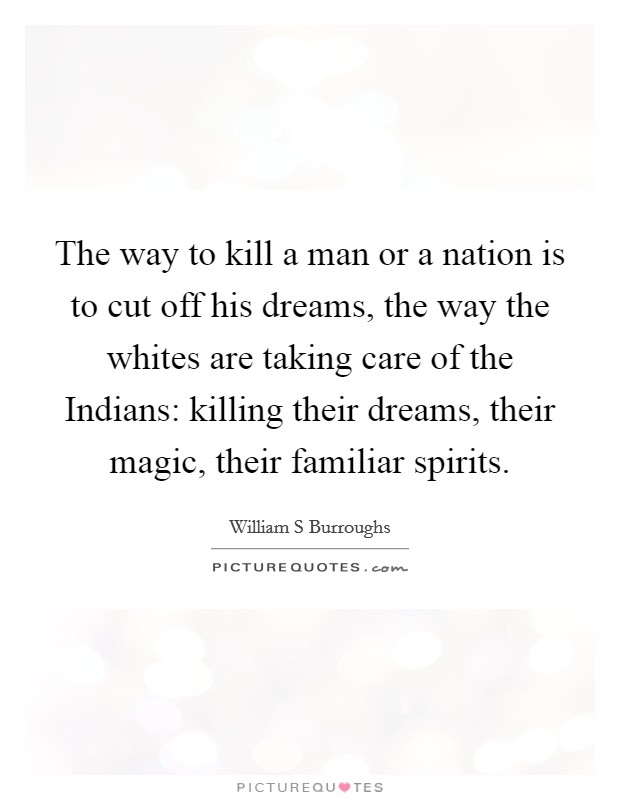The way to kill a man or a nation is to cut off his dreams, the way the whites are taking care of the Indians: killing their dreams, their magic, their familiar spirits Picture Quote #1