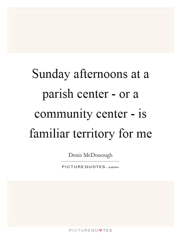Sunday afternoons at a parish center - or a community center - is familiar territory for me Picture Quote #1
