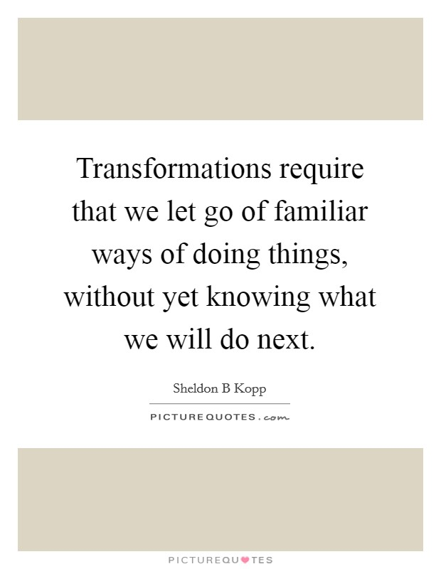 Transformations require that we let go of familiar ways of doing things, without yet knowing what we will do next. Picture Quote #1