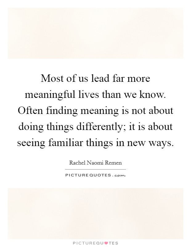 Most of us lead far more meaningful lives than we know. Often finding meaning is not about doing things differently; it is about seeing familiar things in new ways Picture Quote #1