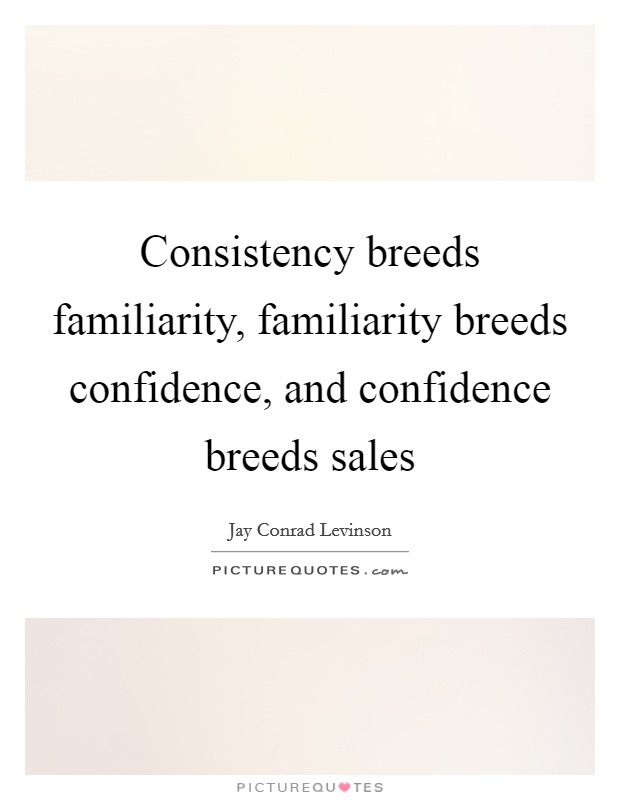 Consistency breeds familiarity, familiarity breeds confidence, and confidence breeds sales Picture Quote #1