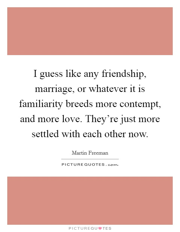 I guess like any friendship, marriage, or whatever it is familiarity breeds more contempt, and more love. They're just more settled with each other now Picture Quote #1