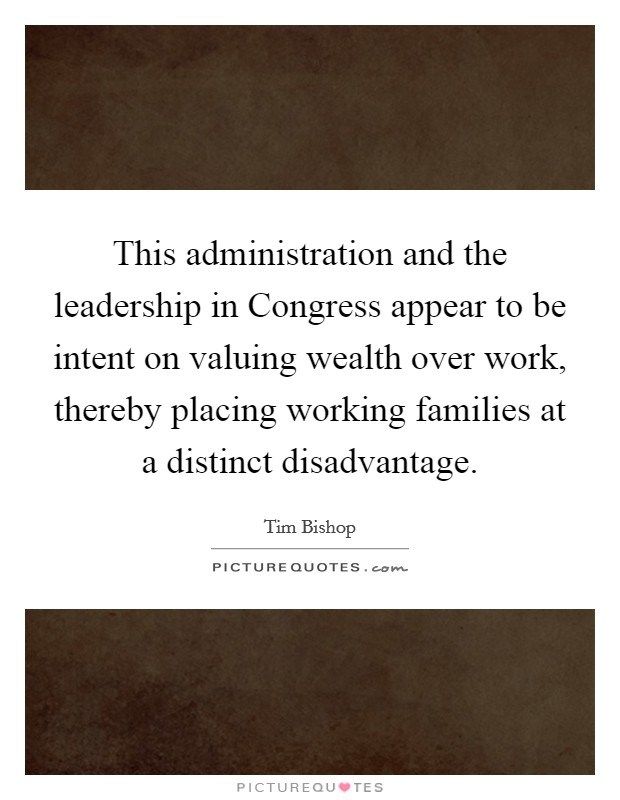 This administration and the leadership in Congress appear to be intent on valuing wealth over work, thereby placing working families at a distinct disadvantage Picture Quote #1