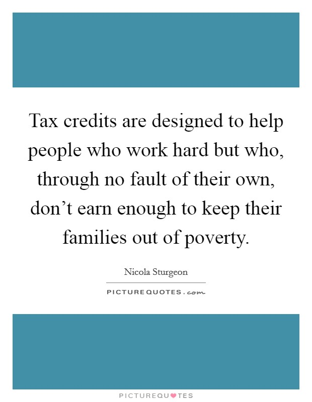 Tax credits are designed to help people who work hard but who, through no fault of their own, don't earn enough to keep their families out of poverty Picture Quote #1