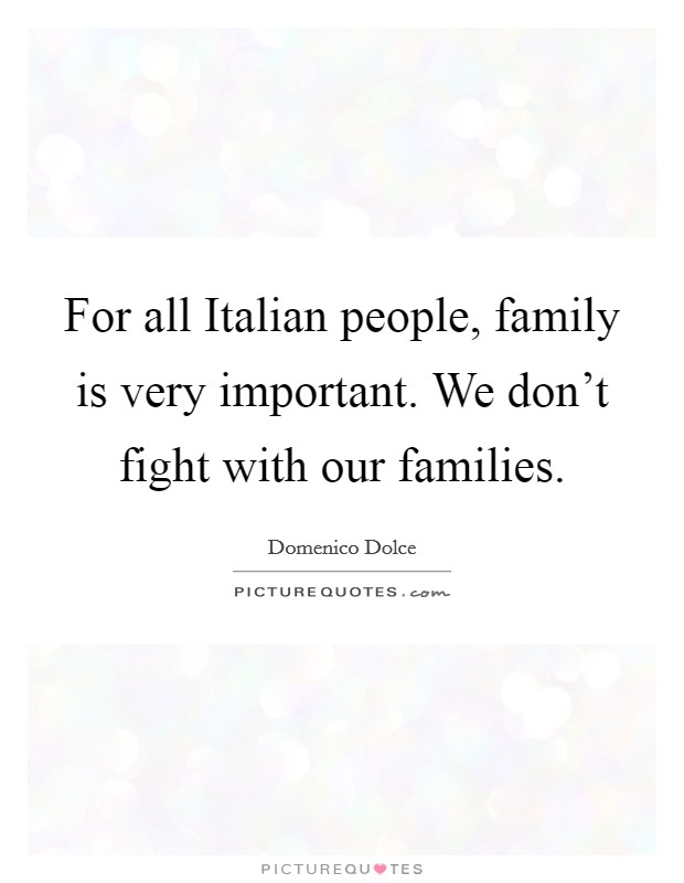 For all Italian people, family is very important. We don\'t ...