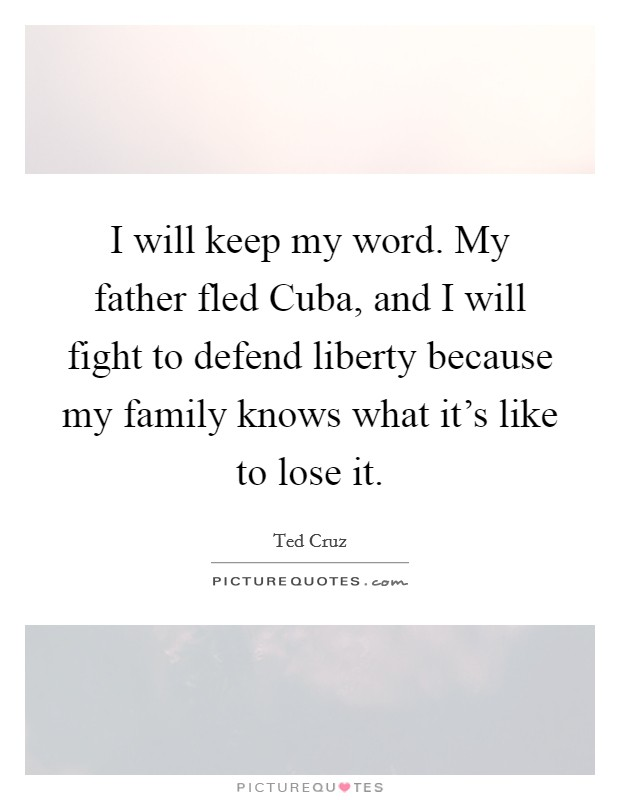 I will keep my word. My father fled Cuba, and I will fight to defend liberty because my family knows what it's like to lose it Picture Quote #1