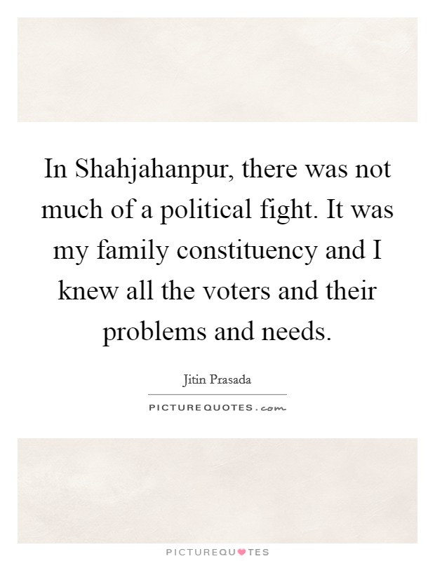 In Shahjahanpur, there was not much of a political fight. It was my family constituency and I knew all the voters and their problems and needs Picture Quote #1