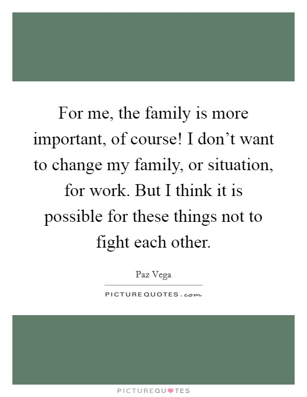 For me, the family is more important, of course! I don't want to change my family, or situation, for work. But I think it is possible for these things not to fight each other Picture Quote #1