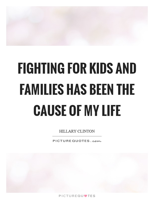 Fighting for kids and families has been the cause of my life Picture Quote #1