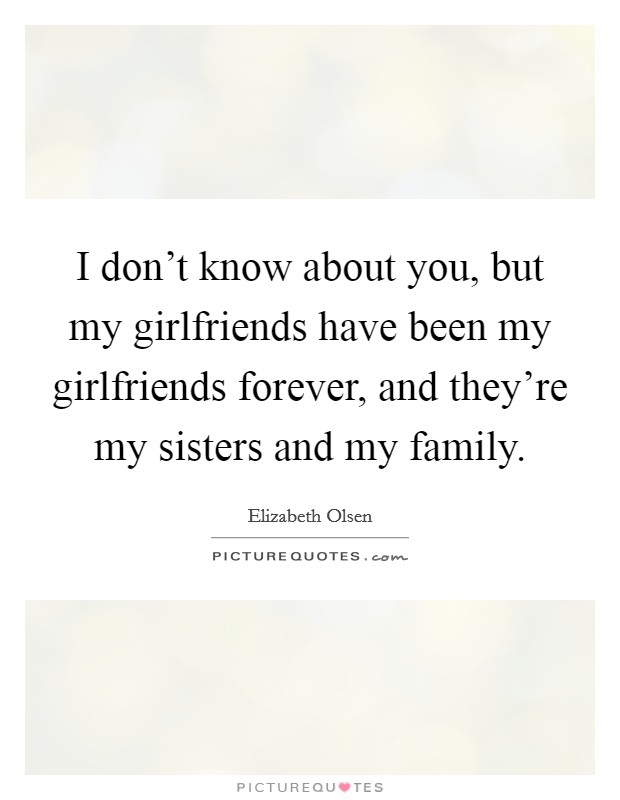 I don't know about you, but my girlfriends have been my girlfriends forever, and they're my sisters and my family Picture Quote #1