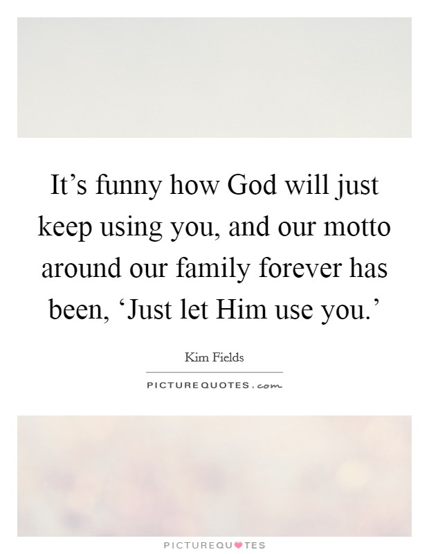 It's funny how God will just keep using you, and our motto around our family forever has been, 'Just let Him use you.' Picture Quote #1