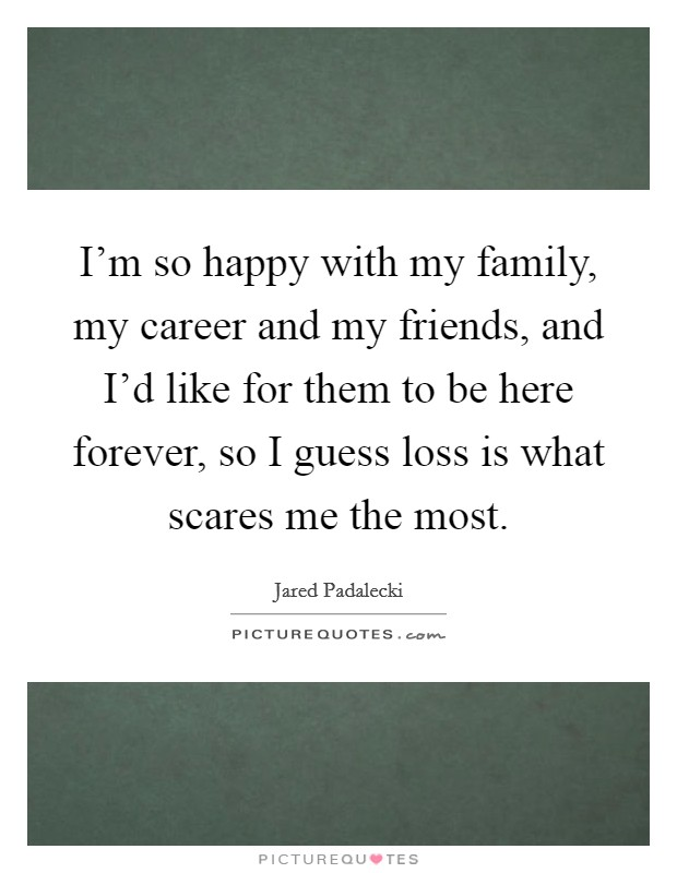 I'm so happy with my family, my career and my friends, and I'd like for them to be here forever, so I guess loss is what scares me the most Picture Quote #1
