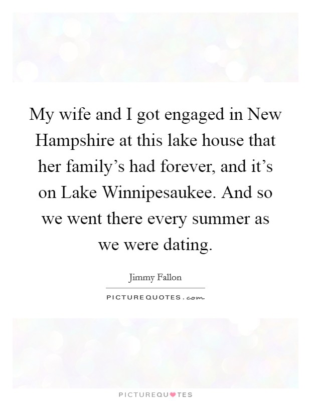 My wife and I got engaged in New Hampshire at this lake house that her family's had forever, and it's on Lake Winnipesaukee. And so we went there every summer as we were dating Picture Quote #1