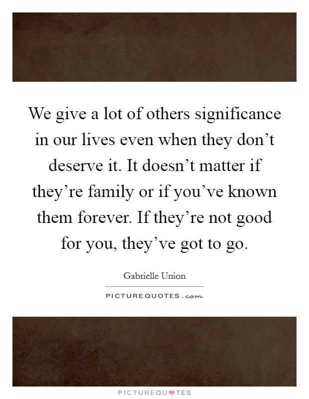 We give a lot of others significance in our lives even when they don't deserve it. It doesn't matter if they're family or if you've known them forever. If they're not good for you, they've got to go Picture Quote #1