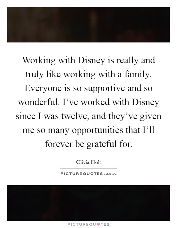Working with Disney is really and truly like working with a family. Everyone is so supportive and so wonderful. I've worked with Disney since I was twelve, and they've given me so many opportunities that I'll forever be grateful for Picture Quote #1