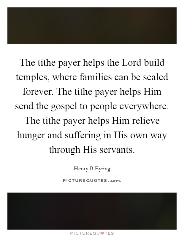 The tithe payer helps the Lord build temples, where families can be sealed forever. The tithe payer helps Him send the gospel to people everywhere. The tithe payer helps Him relieve hunger and suffering in His own way through His servants Picture Quote #1