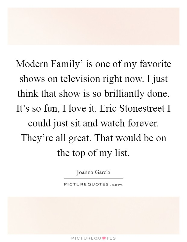 Modern Family' is one of my favorite shows on television right now. I just think that show is so brilliantly done. It's so fun, I love it. Eric Stonestreet I could just sit and watch forever. They're all great. That would be on the top of my list Picture Quote #1