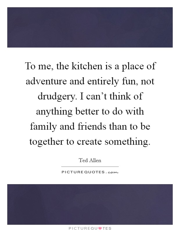 To me, the kitchen is a place of adventure and entirely fun, not drudgery. I can't think of anything better to do with family and friends than to be together to create something Picture Quote #1