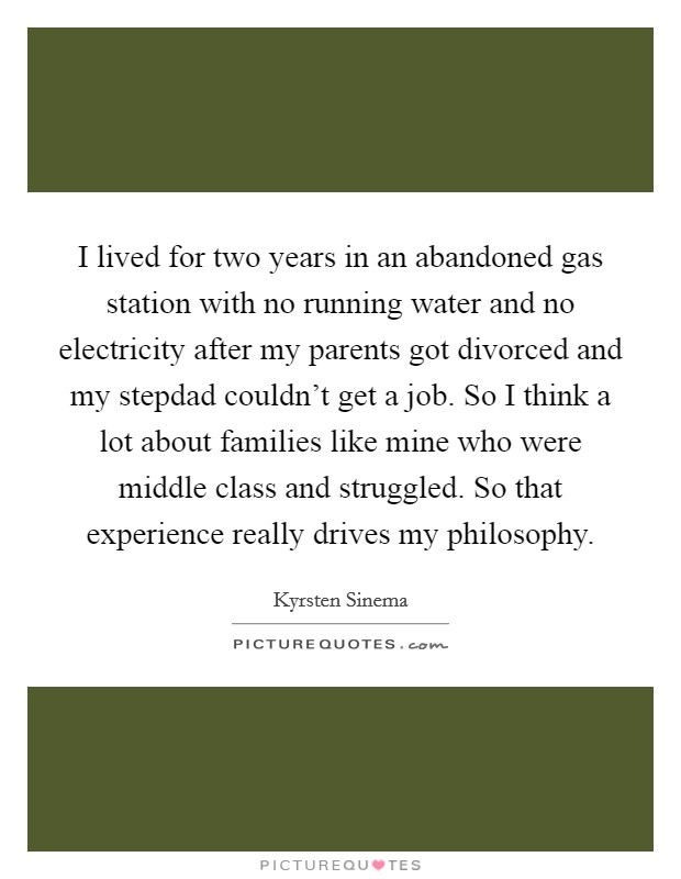 I lived for two years in an abandoned gas station with no running water and no electricity after my parents got divorced and my stepdad couldn't get a job. So I think a lot about families like mine who were middle class and struggled. So that experience really drives my philosophy Picture Quote #1