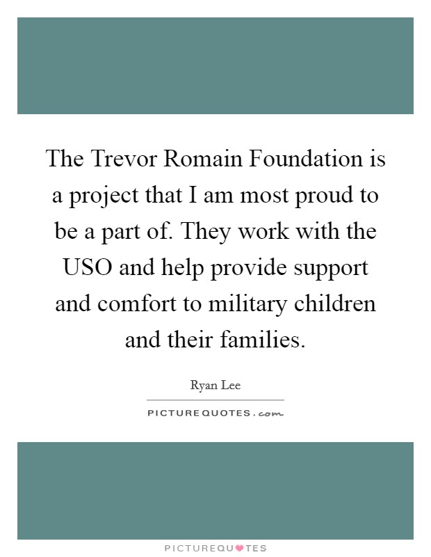 The Trevor Romain Foundation is a project that I am most proud to be a part of. They work with the USO and help provide support and comfort to military children and their families Picture Quote #1