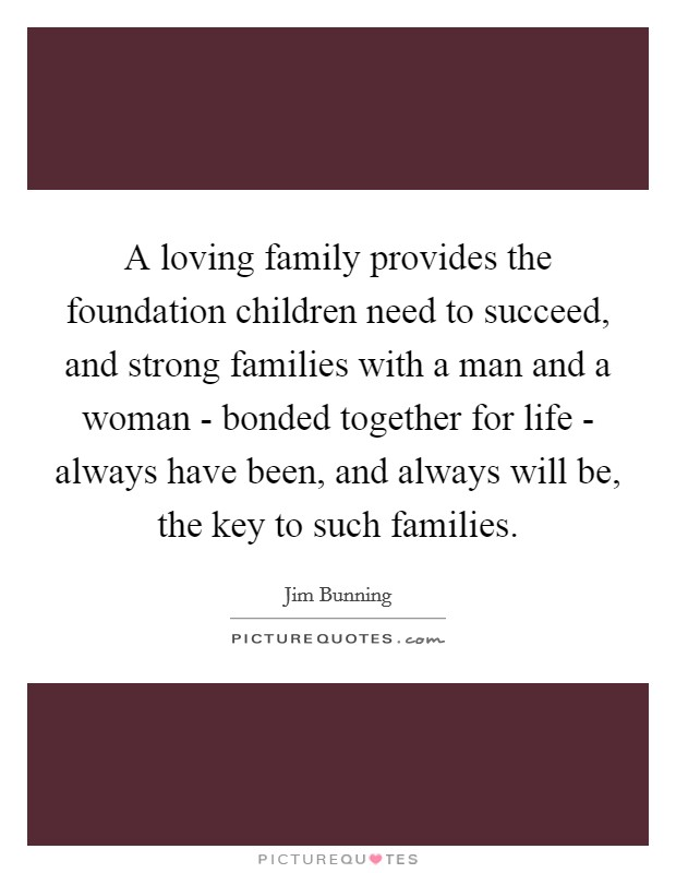 A loving family provides the foundation children need to succeed, and strong families with a man and a woman - bonded together for life - always have been, and always will be, the key to such families Picture Quote #1
