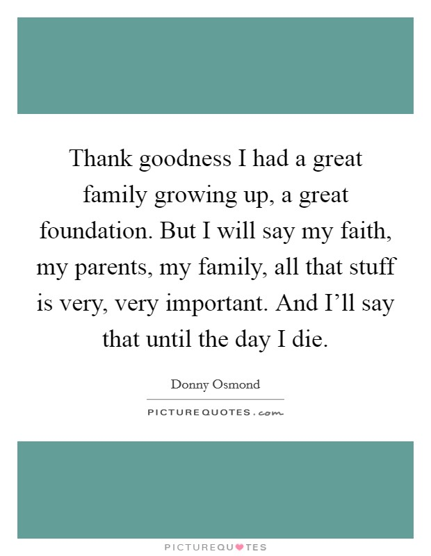 Thank goodness I had a great family growing up, a great foundation. But I will say my faith, my parents, my family, all that stuff is very, very important. And I'll say that until the day I die. Picture Quote #1