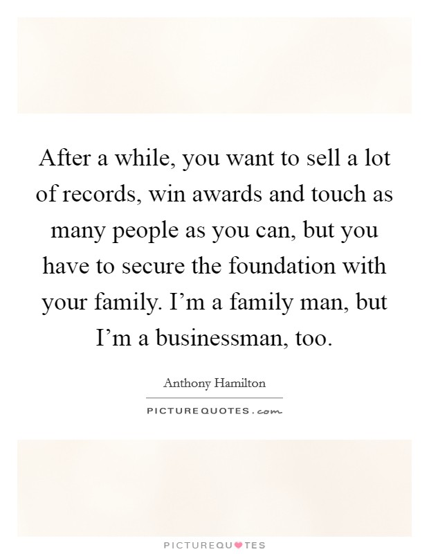 After a while, you want to sell a lot of records, win awards and touch as many people as you can, but you have to secure the foundation with your family. I'm a family man, but I'm a businessman, too. Picture Quote #1