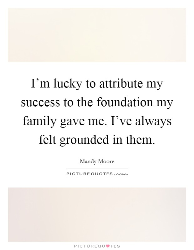 I'm lucky to attribute my success to the foundation my family gave me. I've always felt grounded in them. Picture Quote #1