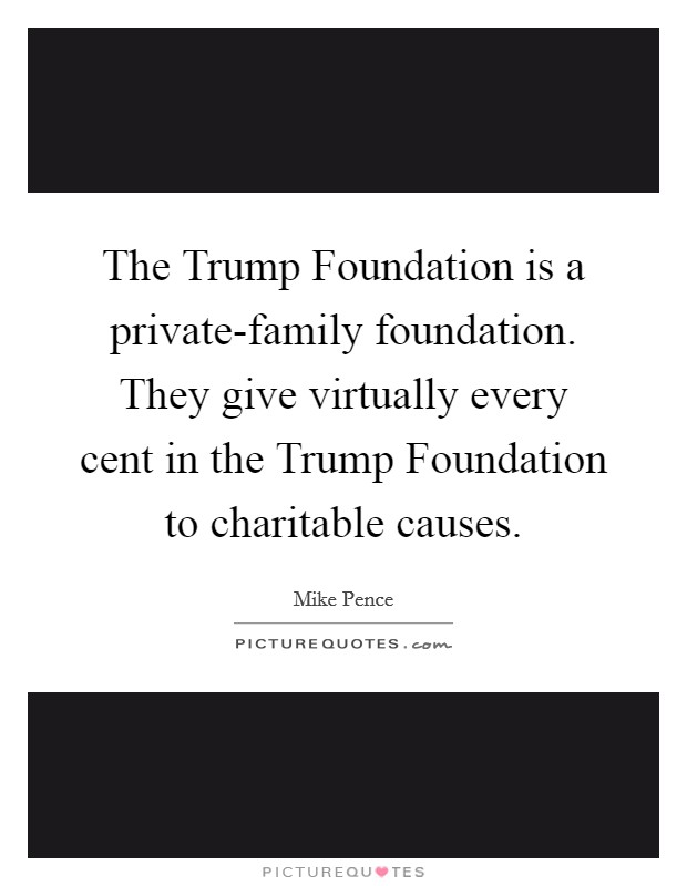 The Trump Foundation is a private-family foundation. They give virtually every cent in the Trump Foundation to charitable causes. Picture Quote #1